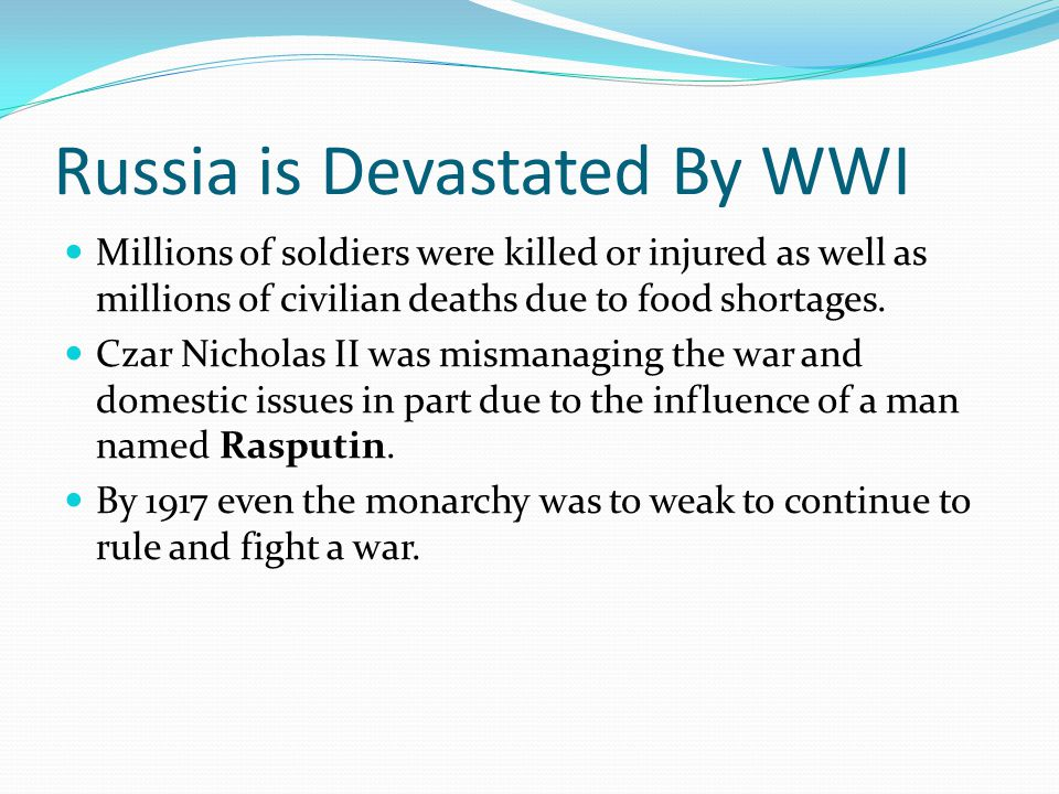 Russia is Devastated By WWI Millions of soldiers were killed or injured as well as millions of civilian deaths due to food shortages.