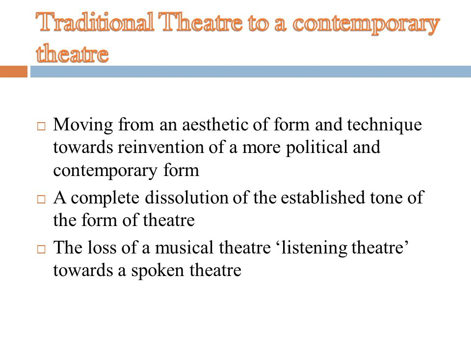  Moving from an aesthetic of form and technique towards reinvention of a more political and contemporary form  A complete dissolution of the established tone of the form of theatre  The loss of a musical theatre 'listening theatre' towards a spoken theatre