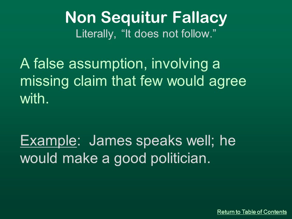 Non Sequitur Fallacy Literally, It does not follow. A false assumption, involving a missing claim that few would agree with.