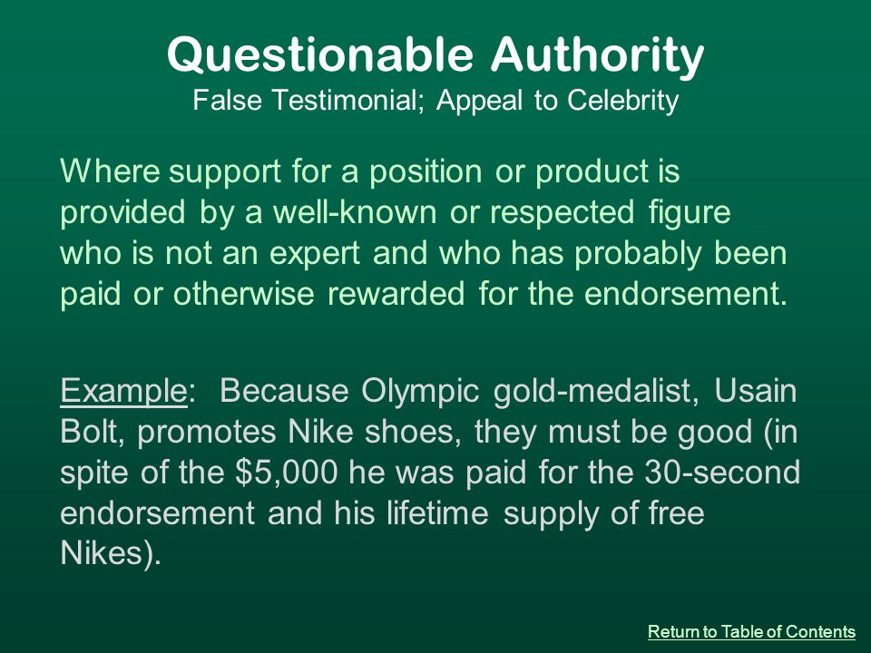 Questionable Authority False Testimonial; Appeal to Celebrity Where support for a position or product is provided by a well-known or respected figure who is not an expert and who has probably been paid or otherwise rewarded for the endorsement.