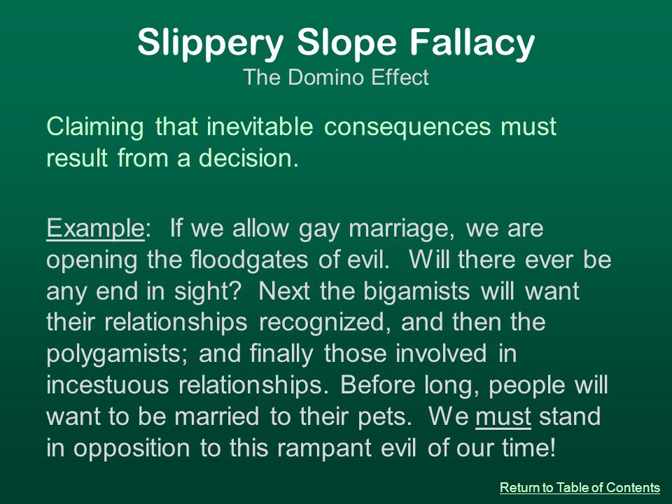 Slippery Slope Fallacy The Domino Effect Claiming that inevitable consequences must result from a decision.