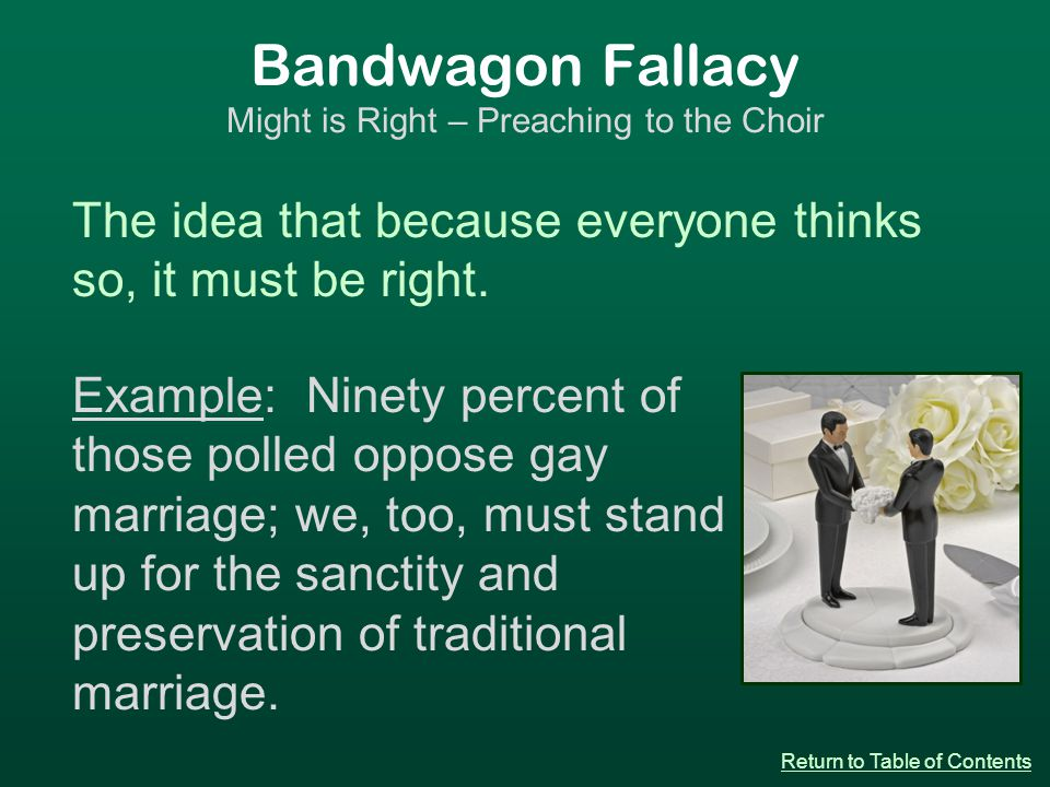Bandwagon Fallacy Might is Right – Preaching to the Choir The idea that because everyone thinks so, it must be right.