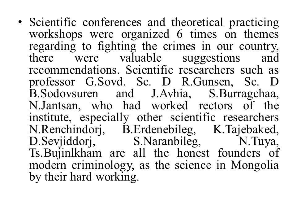 Scientific conferences and theoretical practicing workshops were organized 6 times on themes regarding to fighting the crimes in our country, there were valuable suggestions and recommendations.