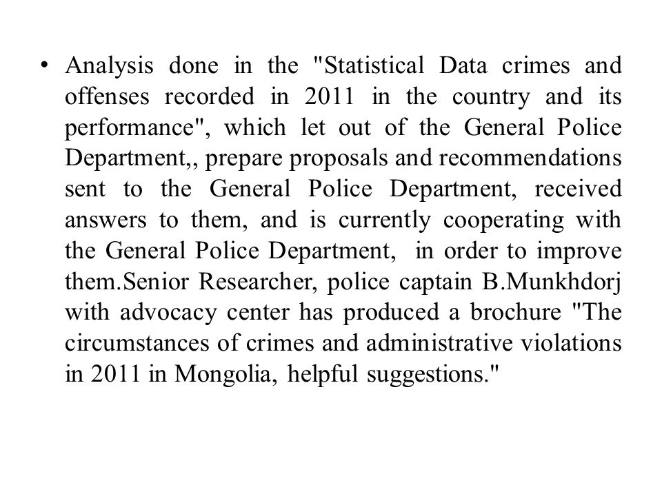 Analysis done in the Statistical Data crimes and offenses recorded in 2011 in the country and its performance , which let out of the General Police Department,, prepare proposals and recommendations sent to the General Police Department, received answers to them, and is currently cooperating with the General Police Department, in order to improve them.Senior Researcher, police captain B.Munkhdorj with advocacy center has produced a brochure The circumstances of crimes and administrative violations in 2011 in Mongolia, helpful suggestions.