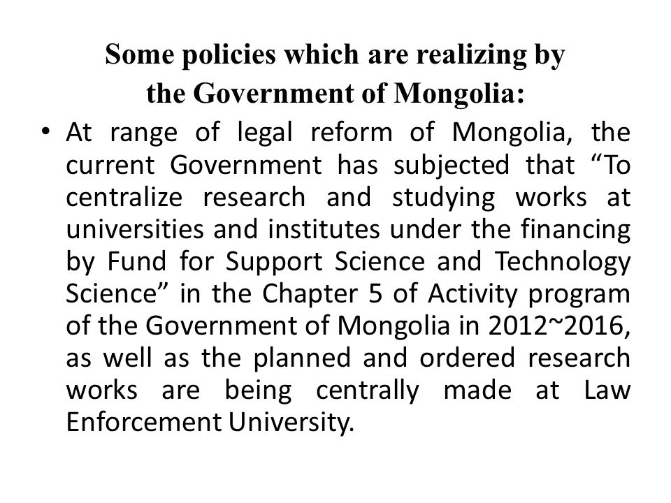 Some policies which are realizing by the Government of Mongolia: At range of legal reform of Mongolia, the current Government has subjected that To centralize research and studying works at universities and institutes under the financing by Fund for Support Science and Technology Science in the Chapter 5 of Activity program of the Government of Mongolia in 2012~2016, as well as the planned and ordered research works are being centrally made at Law Enforcement University.