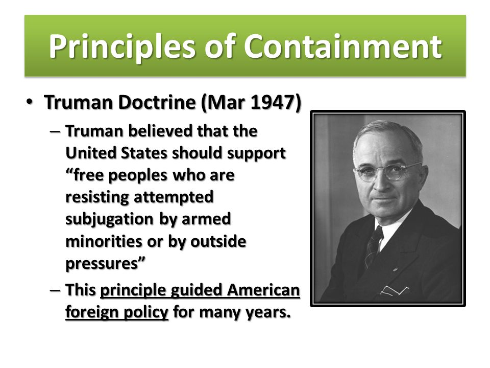 Principles of Containment Truman Doctrine (Mar 1947) Truman Doctrine (Mar 1947) – United States will give economic and military support (aid) to countries fighting communism.