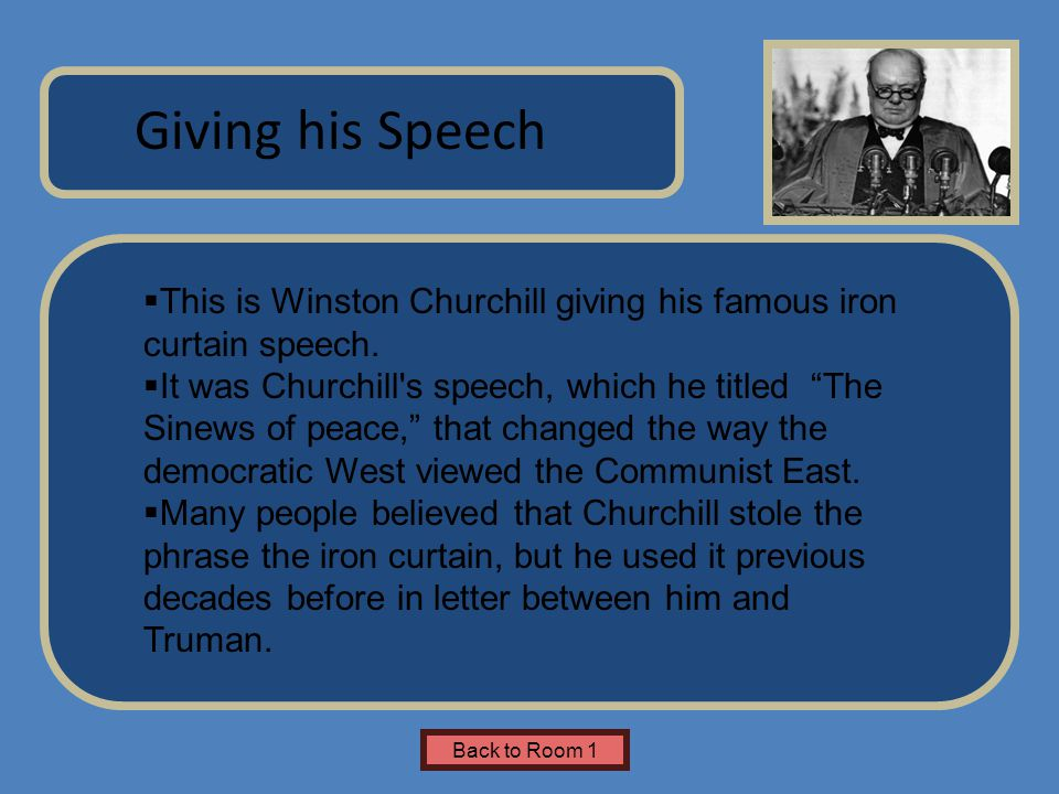 Name of Museum Giving his Speech Back to Room 1  This is Winston Churchill giving his famous iron curtain speech.