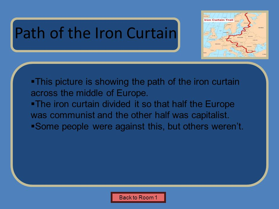 Name of Museum Path of the Iron Curtain Back to Room 1  This picture is showing the path of the iron curtain across the middle of Europe.
