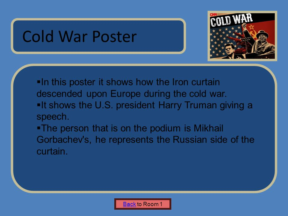 Name of Museum Cold War Poster Back to Room 1  In this poster it shows how the Iron curtain descended upon Europe during the cold war.  It shows the