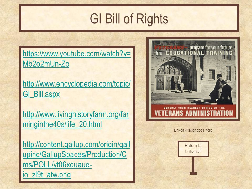 Linked citation goes here https://www.youtube.com/watch?v= Mb2o2mUn-Zo http://www.encyclopedia.com/topic/ GI_Bill.aspx http://www.livinghistoryfarm.or