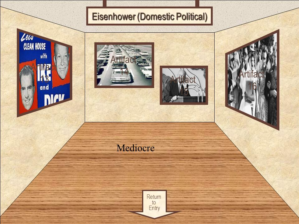 Room 4 Return to Entry Artifact 13 Artifact 16 Artifact 14 Eisenhower (Domestic Political) Artifact 15 Mediocre