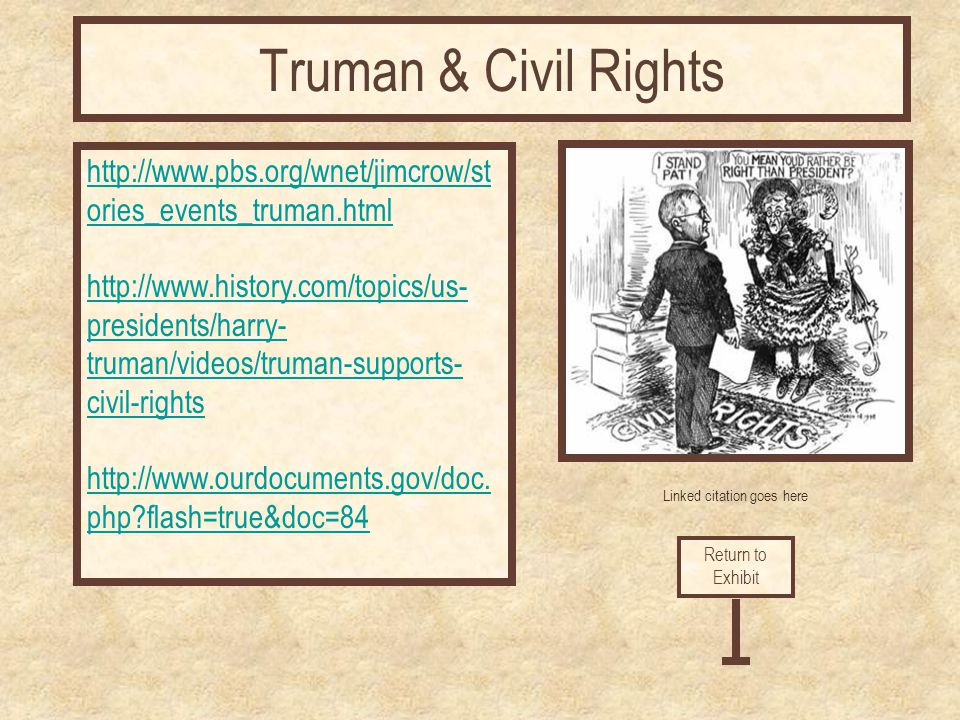 Linked citation goes here http://www.pbs.org/wnet/jimcrow/st ories_events_truman.html http://www.history.com/topics/us- presidents/harry- truman/video