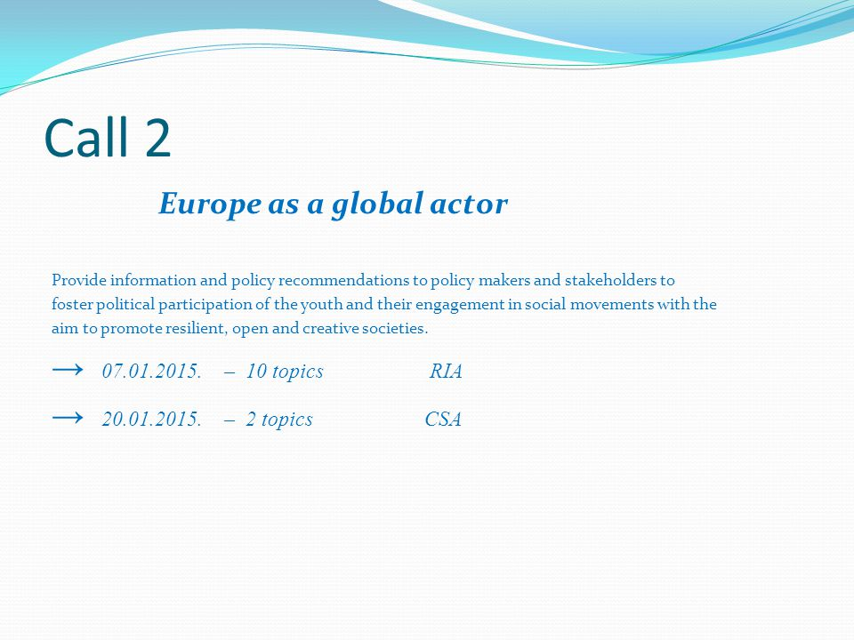 Call 2 Europe as a global actor Provide information and policy recommendations to policy makers and stakeholders to foster political participation of the youth and their engagement in social movements with the aim to promote resilient, open and creative societies.