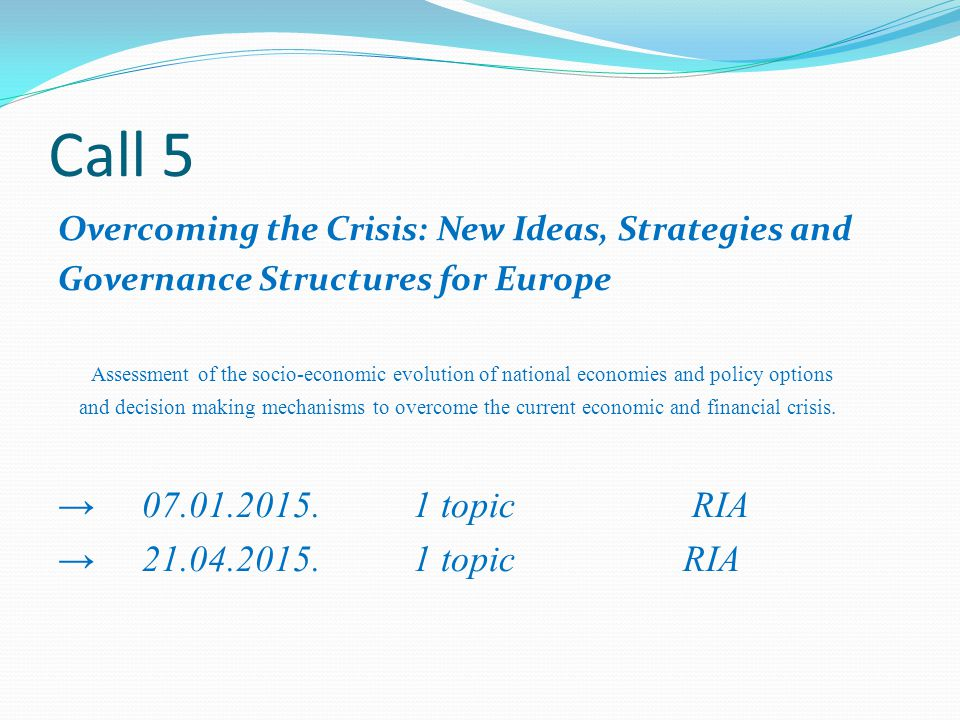 Call 5 Overcoming the Crisis: New Ideas, Strategies and Governance Structures for Europe Assessment of the socio-economic evolution of national economies and policy options and decision making mechanisms to overcome the current economic and financial crisis.