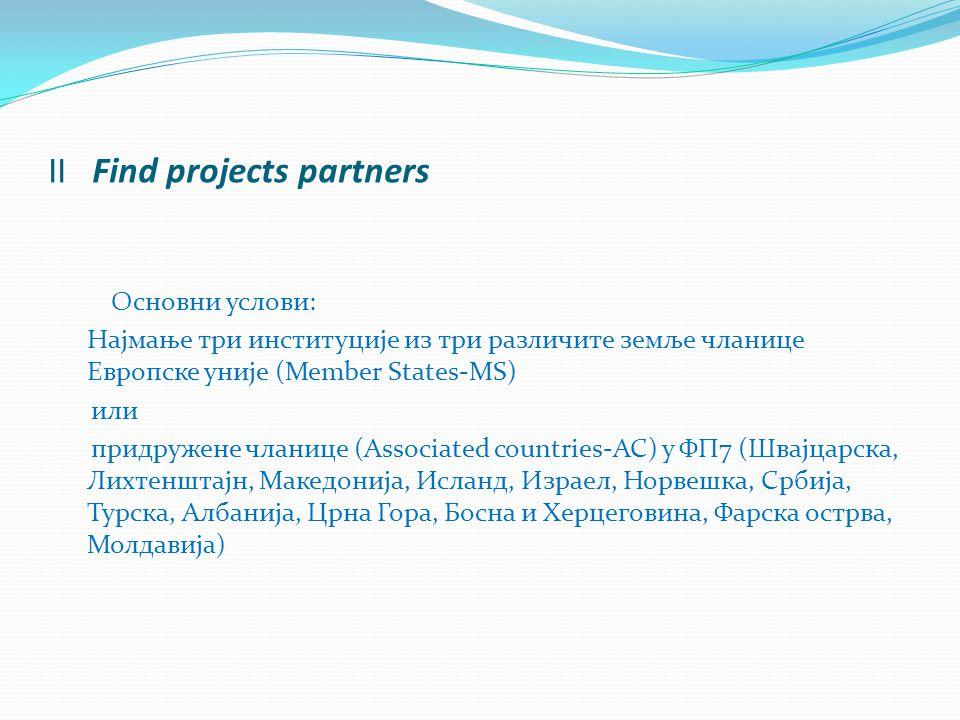 II Find projects partners Основни услови: Најмање три институције из три различите земље чланице Европске уније (Member States-MS) или придружене чланице (Associated countries-AC) у ФП7 (Швајцарска, Лихтенштајн, Македонија, Исланд, Израел, Норвешка, Србија, Турска, Албанија, Црна Гора, Босна и Херцеговина, Фарска острва, Молдавија)