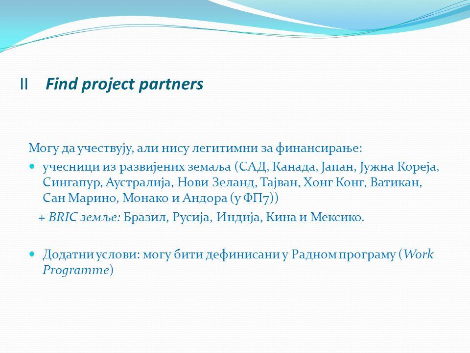 II Find project partners Могу да учествују, али нису легитимни за финансирање: учесници из развијених земаља (САД, Канада, Јапан, Јужна Кореја, Сингапур, Аустралија, Нови Зеланд, Тајван, Хонг Конг, Ватикан, Сан Марино, Монако и Андора (у ФП7)) + BRIC земље: Бразил, Русија, Индија, Кина и Мексико.