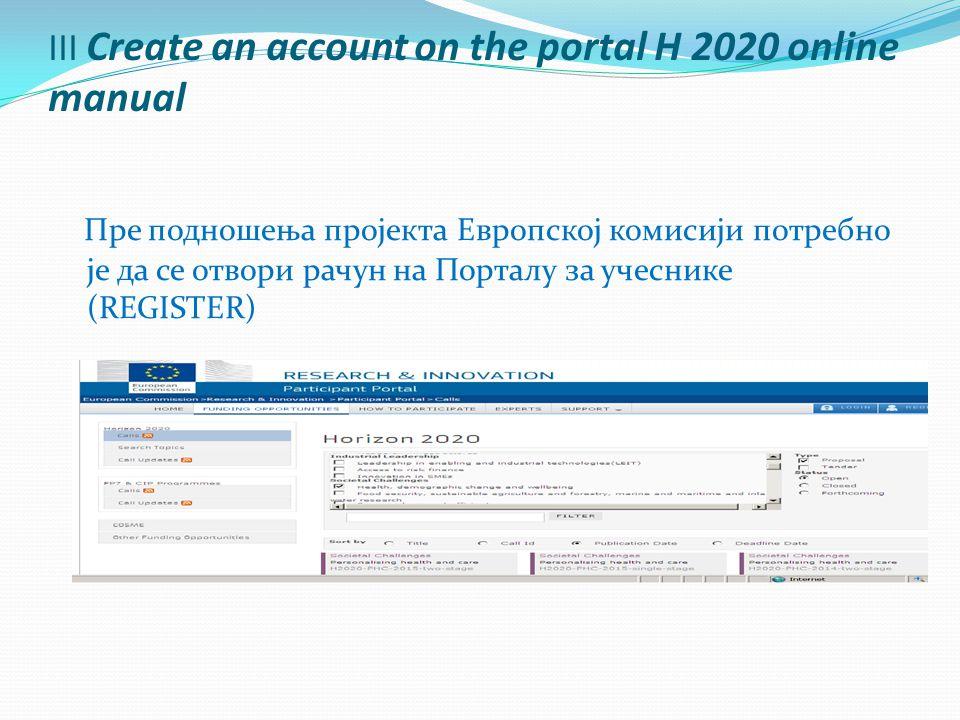 III Create an account on the portal H 2020 online manual Пре подношења пројекта Европској комисији потребно је да се отвори рачун на Порталу за учеснике (REGISTER)