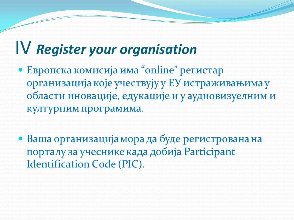 IV Register your organisation Европска комисија има online регистар организација које учествују у ЕУ истраживањима у области иновације, едукације и у аудиовизуелним и културним програмима.