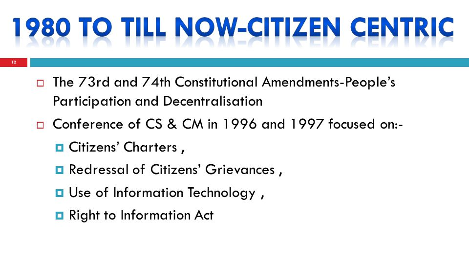  The 73rd and 74th Constitutional Amendments-People's Participation and Decentralisation  Conference of CS & CM in 1996 and 1997 focused on:-  Citizens' Charters,  Redressal of Citizens' Grievances,  Use of Information Technology,  Right to Information Act 12