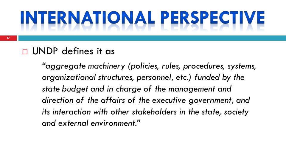  UNDP defines it as aggregate machinery (policies, rules, procedures, systems, organizational structures, personnel, etc.) funded by the state budget and in charge of the management and direction of the affairs of the executive government, and its interaction with other stakeholders in the state, society and external environment. 17