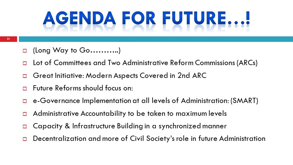 (Long Way to Go………..)  Lot of Committees and Two Administrative Reform Commissions (ARCs)  Great Initiative: Modern Aspects Covered in 2nd ARC  Future Reforms should focus on:  e-Governance Implementation at all levels of Administration: (SMART)  Administrative Accountability to be taken to maximum levels  Capacity & Infrastructure Building in a synchronized manner  Decentralization and more of Civil Society's role in future Administration 21