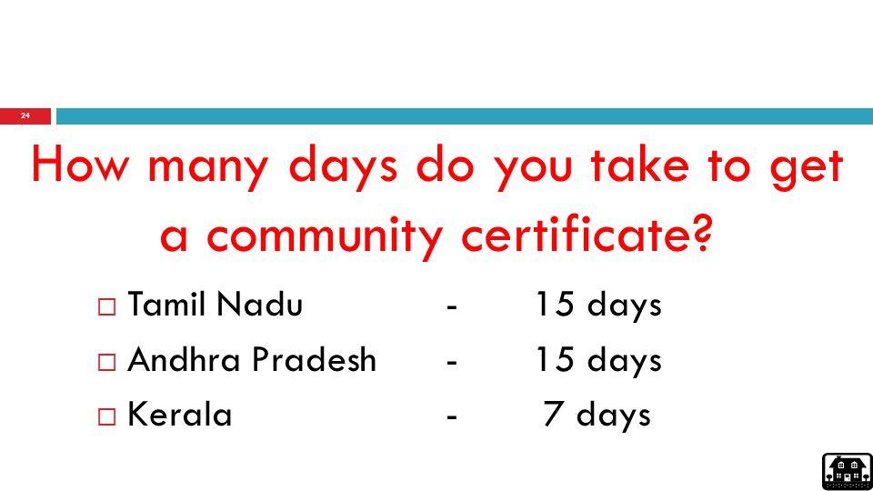24 How many days do you take to get a community certificate?  Tamil Nadu - 15 days  Andhra Pradesh -15 days  Kerala - 7 days