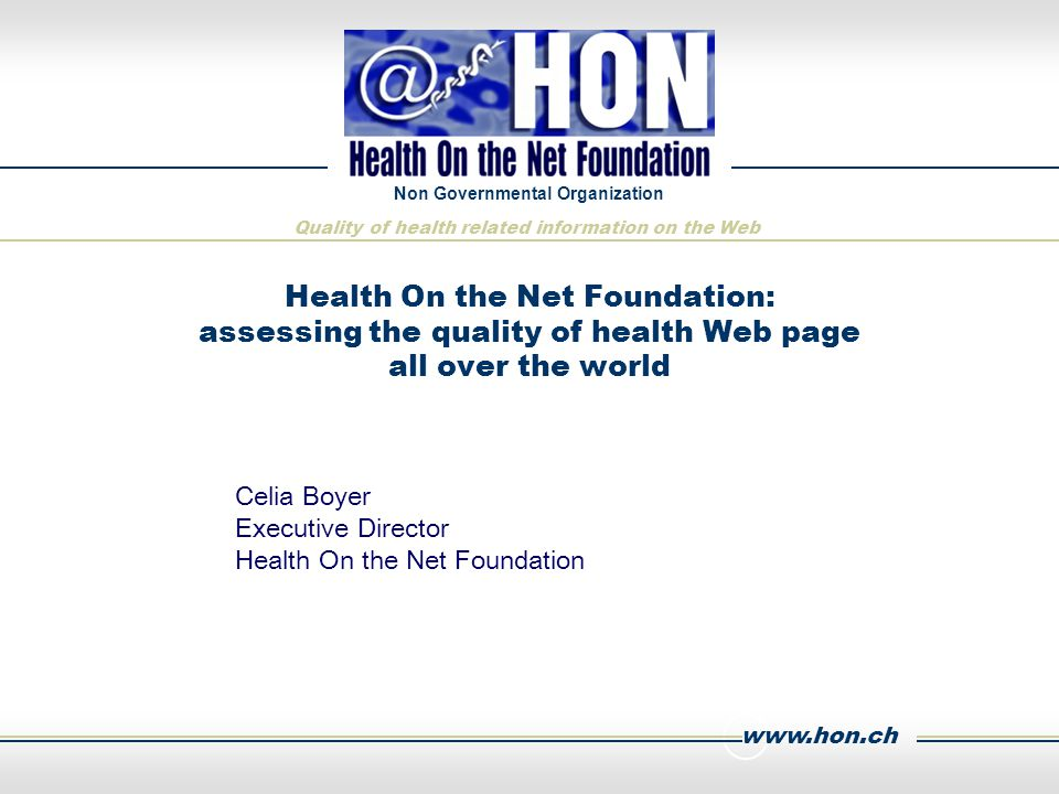 www.hon.ch Non Governmental Organization Quality of health related information on the Web Health On the Net Foundation: assessing the quality of health Web page all over the world Celia Boyer Executive Director Health On the Net Foundation