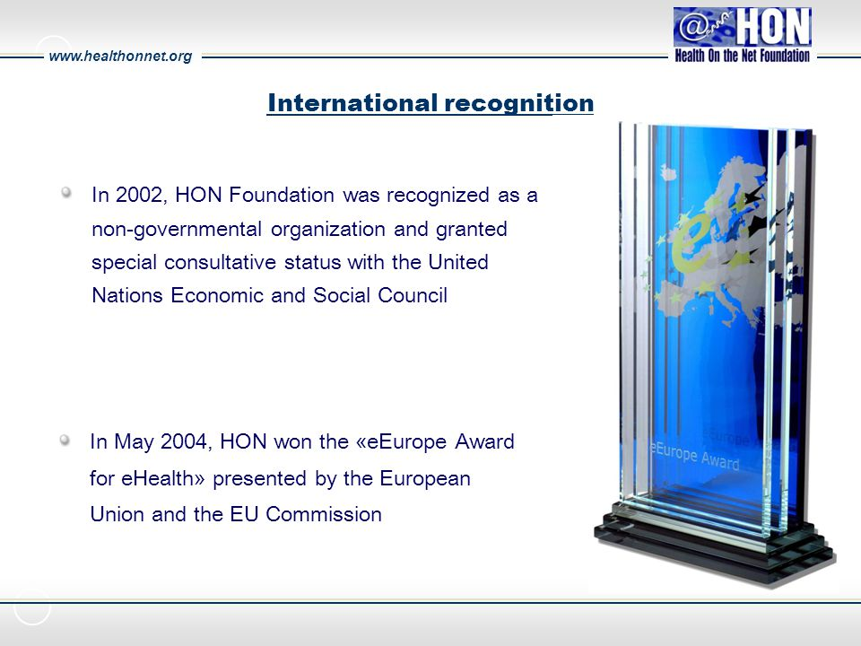 www.healthonnet.org International recognition In May 2004, HON won the «eEurope Award for eHealth» presented by the European Union and the EU Commission In 2002, HON Foundation was recognized as a non-governmental organization and granted special consultative status with the United Nations Economic and Social Council