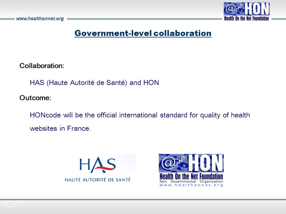www.healthonnet.org Government-level collaboration Collaboration: HAS (Haute Autorité de Santé) and HON Outcome: HONcode will be the official internat