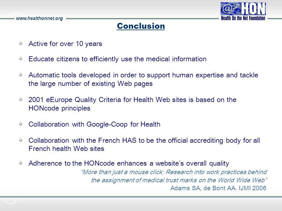 www.healthonnet.org Conclusion Active for over 10 years Educate citizens to efficiently use the medical information Automatic tools developed in order to support human expertise and tackle the large number of existing Web pages 2001 eEurope Quality Criteria for Health Web sites is based on the HONcode principles Collaboration with Google-Coop for Health Collaboration with the French HAS to be the official accrediting body for all French health Web sites Adherence to the HONcode enhances a website's overall quality More than just a mouse click: Research into work practices behind the assignment of medical trust marks on the World Wide Web Adams SA, de Bont AA.
