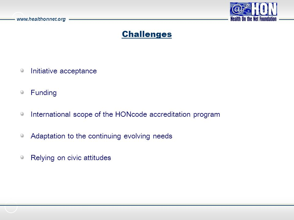 www.healthonnet.org Challenges Initiative acceptance Funding International scope of the HONcode accreditation program Adaptation to the continuing evolving needs Relying on civic attitudes