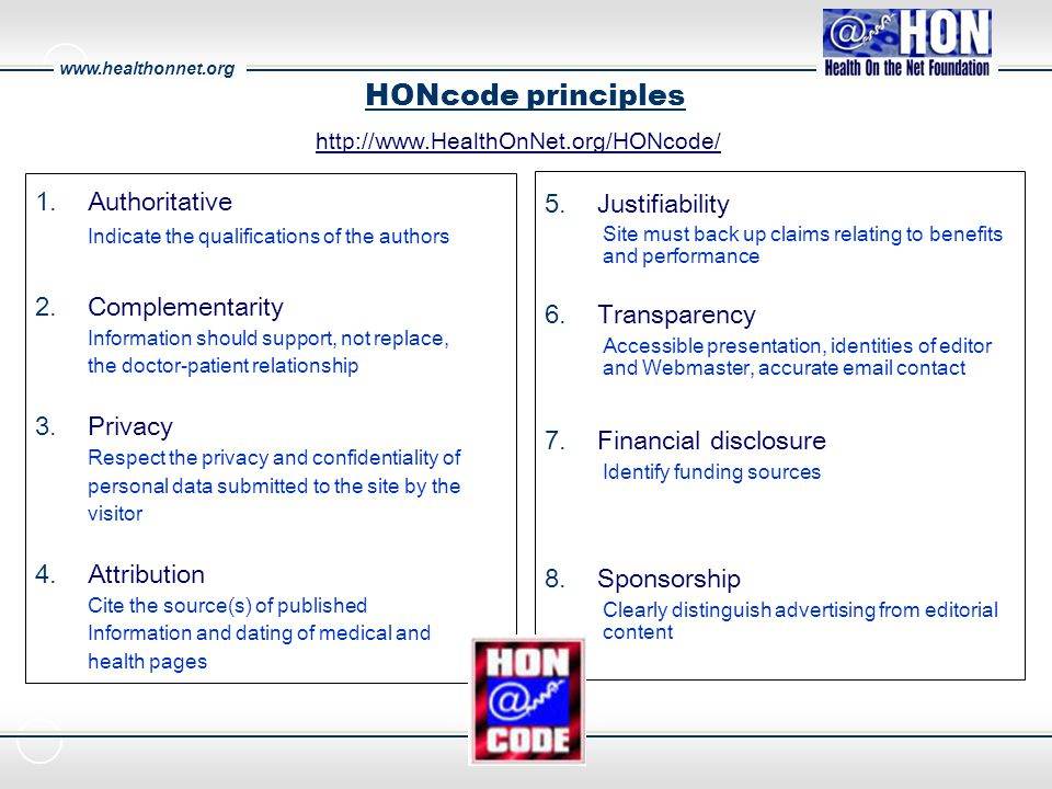 HONcode principles 1.Authoritative Indicate the qualifications of the authors 2.Complementarity Information should support, not replace, the doctor-patient relationship 3.Privacy Respect the privacy and confidentiality of personal data submitted to the site by the visitor 4.Attribution Cite the source(s) of published Information and dating of medical and health pages 5.Justifiability Site must back up claims relating to benefits and performance 6.Transparency Accessible presentation, identities of editor and Webmaster, accurate email contact 7.Financial disclosure Identify funding sources 8.Sponsorship Clearly distinguish advertising from editorial content http://www.HealthOnNet.org/HONcode/