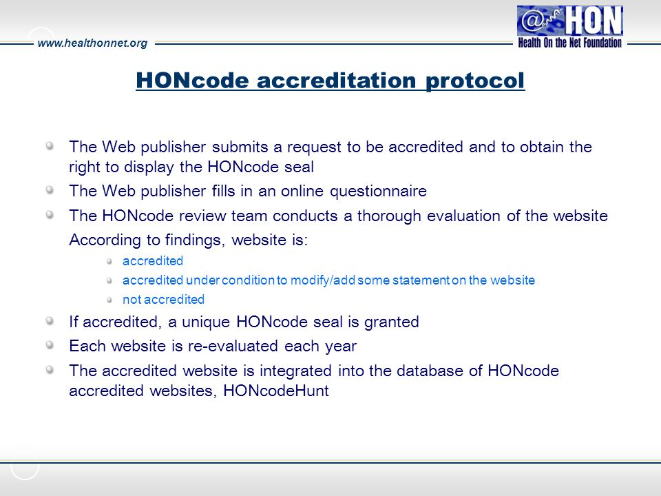 www.healthonnet.org The Web publisher submits a request to be accredited and to obtain the right to display the HONcode seal The Web publisher fills in an online questionnaire The HONcode review team conducts a thorough evaluation of the website According to findings, website is: accredited accredited under condition to modify/add some statement on the website not accredited If accredited, a unique HONcode seal is granted Each website is re-evaluated each year The accredited website is integrated into the database of HONcode accredited websites, HONcodeHunt HONcode accreditation protocol