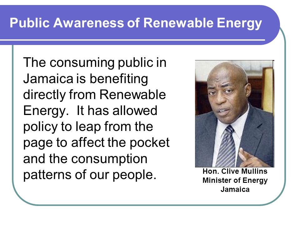 Public Awareness of Renewable Energy The consuming public in Jamaica is benefiting directly from Renewable Energy.