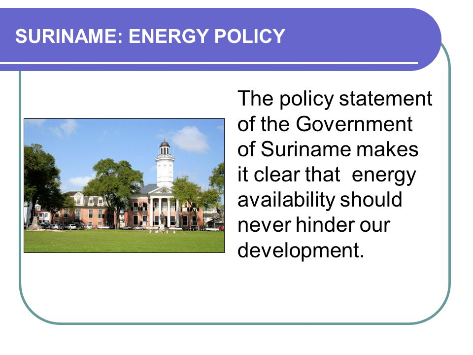 SURINAME: ENERGY POLICY The policy statement of the Government of Suriname makes it clear that energy availability should never hinder our development.