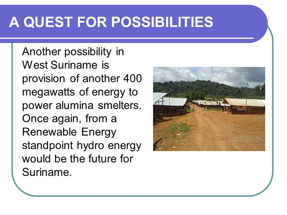 A QUEST FOR POSSIBILITIES Another possibility in West Suriname is provision of another 400 megawatts of energy to power alumina smelters.