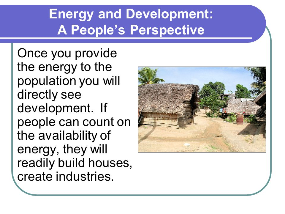Energy and Development: A People's Perspective Once you provide the energy to the population you will directly see development.