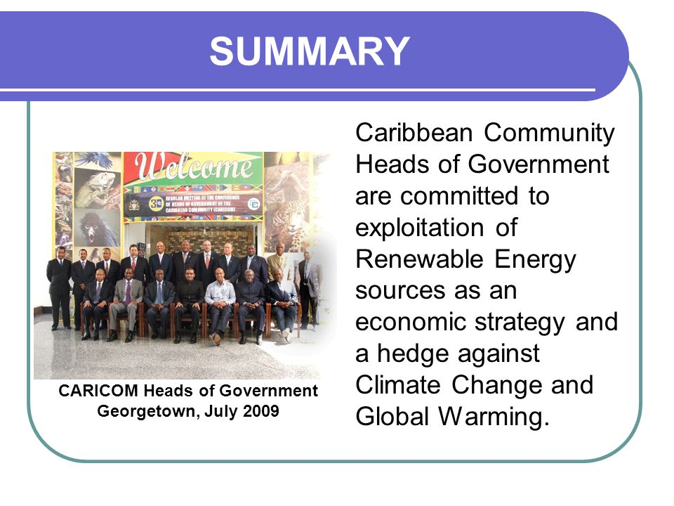 SUMMARY Caribbean Community Heads of Government are committed to exploitation of Renewable Energy sources as an economic strategy and a hedge against Climate Change and Global Warming.
