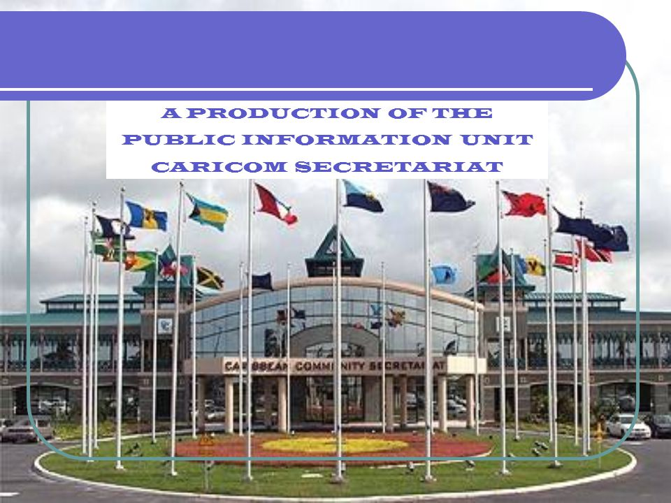 Photos and Text CARLTON JAMES Layout and Graphics SEROME CHANDISINGH A PRODUCTION OF THE PUBLIC INFORMATION UNIT CARICOM SECRETARIAT