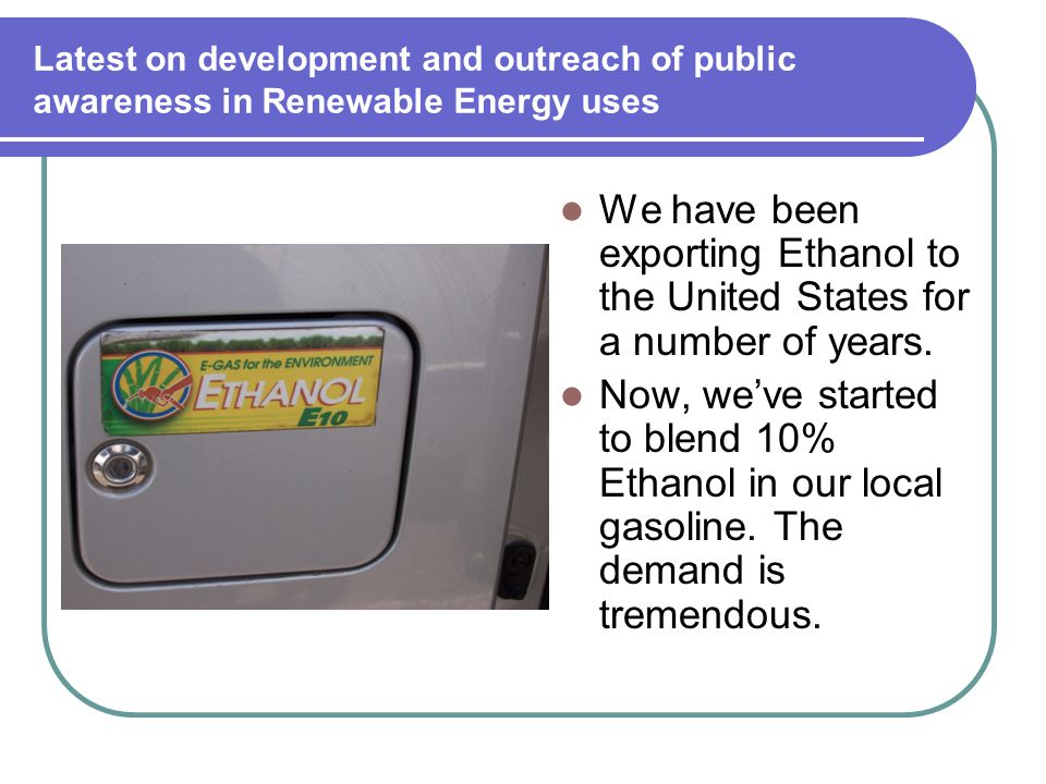 Latest on development and outreach of public awareness in Renewable Energy uses We have been exporting Ethanol to the United States for a number of years.