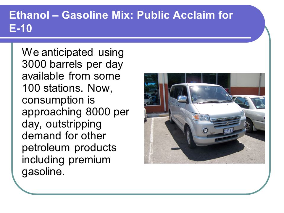Ethanol – Gasoline Mix: Public Acclaim for E-10 We anticipated using 3000 barrels per day available from some 100 stations.