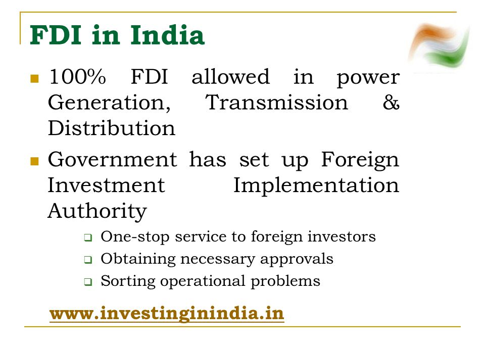 FDI in India 100% FDI allowed in power Generation, Transmission & Distribution Government has set up Foreign Investment Implementation Authority  One-stop service to foreign investors  Obtaining necessary approvals  Sorting operational problems www.investinginindia.in