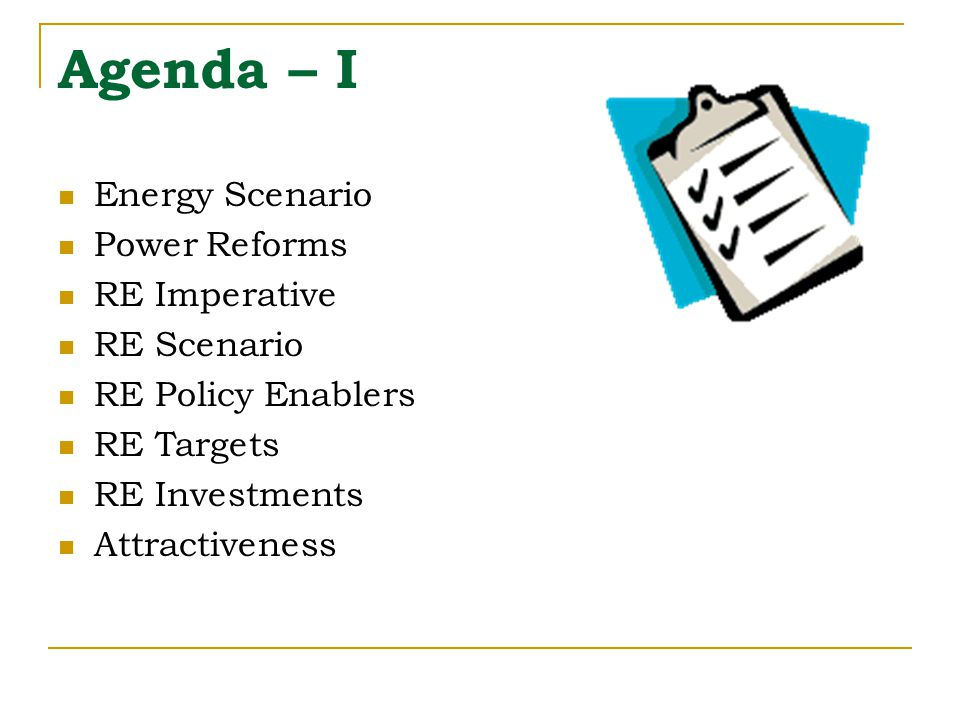 Agenda – I Energy Scenario Power Reforms RE Imperative RE Scenario RE Policy Enablers RE Targets RE Investments Attractiveness