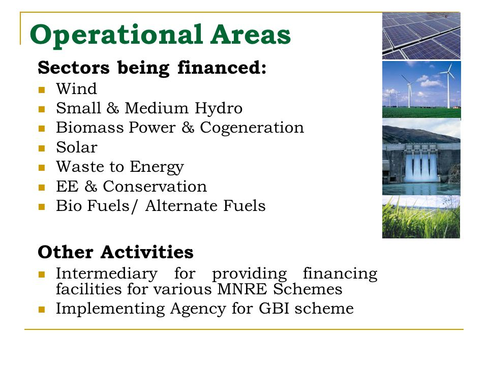 Operational Areas Sectors being financed: Wind Small & Medium Hydro Biomass Power & Cogeneration Solar Waste to Energy EE & Conservation Bio Fuels/ Alternate Fuels Other Activities Intermediary for providing financing facilities for various MNRE Schemes Implementing Agency for GBI scheme