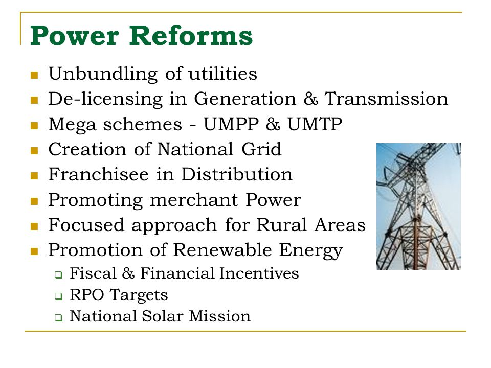 Power Reforms Unbundling of utilities De-licensing in Generation & Transmission Mega schemes - UMPP & UMTP Creation of National Grid Franchisee in Distribution Promoting merchant Power Focused approach for Rural Areas Promotion of Renewable Energy  Fiscal & Financial Incentives  RPO Targets  National Solar Mission