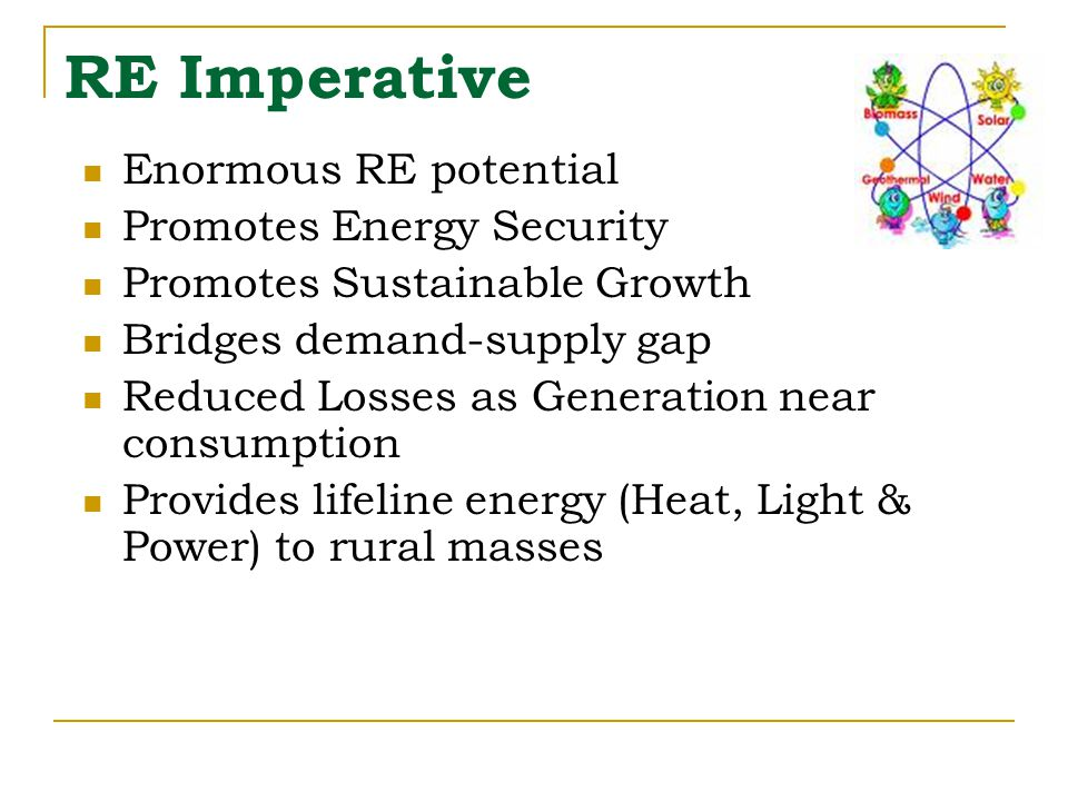 RE Imperative Enormous RE potential Promotes Energy Security Promotes Sustainable Growth Bridges demand-supply gap Reduced Losses as Generation near consumption Provides lifeline energy (Heat, Light & Power) to rural masses