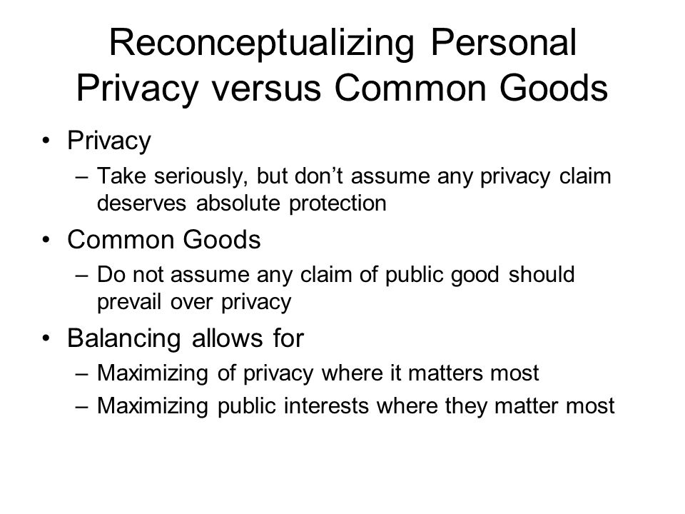 Reconceptualizing Personal Privacy versus Common Goods Privacy –Take seriously, but don't assume any privacy claim deserves absolute protection Common Goods –Do not assume any claim of public good should prevail over privacy Balancing allows for –Maximizing of privacy where it matters most –Maximizing public interests where they matter most