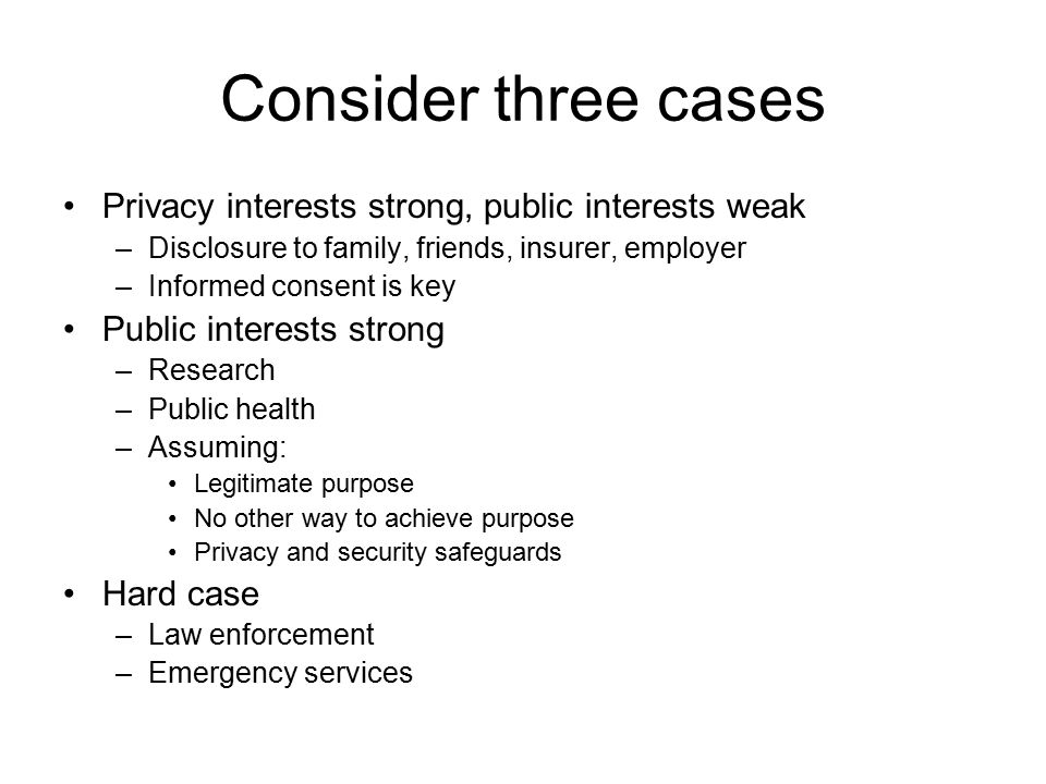 Consider three cases Privacy interests strong, public interests weak –Disclosure to family, friends, insurer, employer –Informed consent is key Public interests strong –Research –Public health –Assuming: Legitimate purpose No other way to achieve purpose Privacy and security safeguards Hard case –Law enforcement –Emergency services