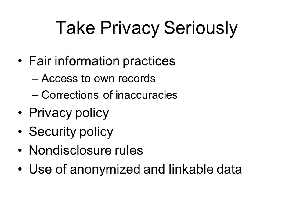 Take Privacy Seriously Fair information practices –Access to own records –Corrections of inaccuracies Privacy policy Security policy Nondisclosure rules Use of anonymized and linkable data