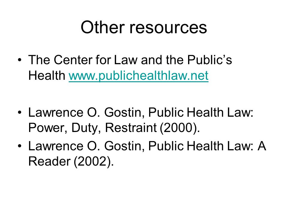 Other resources The Center for Law and the Public's Health www.publichealthlaw.netwww.publichealthlaw.net Lawrence O.